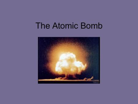 The Atomic Bomb. United States believed Hitler was developing an Atomic bomb.