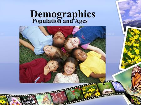 Demographics Population and Ages. Different Ages: Different Roles Three important stages 1.Children (under age 15) 2.Working Adults (15-64) 3.Older Adults.