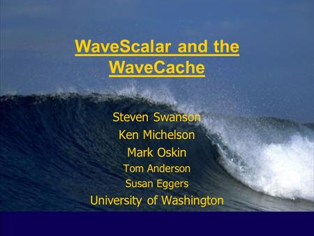 Spring 2003CSE P5481 WaveScalar and the WaveCache Steven Swanson Ken Michelson Mark Oskin Tom Anderson Susan Eggers University of Washington.