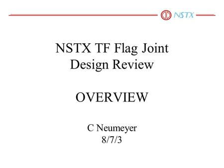 NSTX TF Flag Joint Design Review OVERVIEW C Neumeyer 8/7/3.