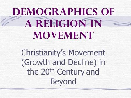Demographics of a Religion in Movement Christianity's Movement (Growth and Decline) in the 20 th Century and Beyond.