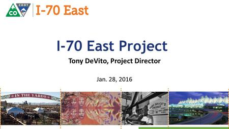 Technical Issues Design Status Due Diligence Materials Tony DeVito, Project Director Jan. 28, 2016 I-70 East Project.