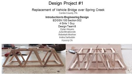 Design Project #1 Replacement of Vehicle Bridge over Spring Creek Centre County, PA Introduction to Engineering Design EDGSN 100 Section 002 4 Girls 1.
