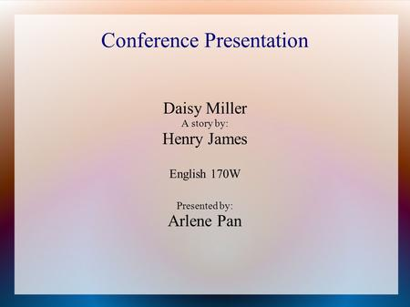 Conference Presentation Daisy Miller A story by: Henry James English 170W Presented by: Arlene Pan.