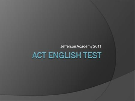 Jefferson Academy 2011. Format of the test  75 questions, 45 minutes  Usage/Mechanics (40 questions) Punctuation Grammar & Usage Sentence structure.