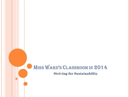 M ISS W ARD ' S C LASSROOM IN 2014 Striving for Sustainability.