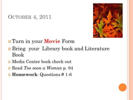 O CTOBER 4, 2011 Turn in your Movie Form Bring your Library book and Literature Book Media Center book check out Read Too soon a Woman p. 94 Homework :