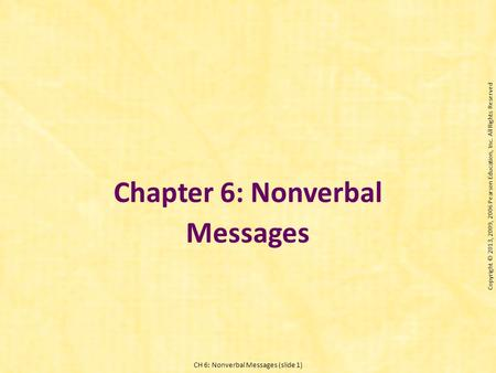 CH 6: Nonverbal Messages (slide 1) Chapter 6: Nonverbal Messages Copyright © 2013, 2009, 2006 Pearson Education, Inc. All Rights Reserved.