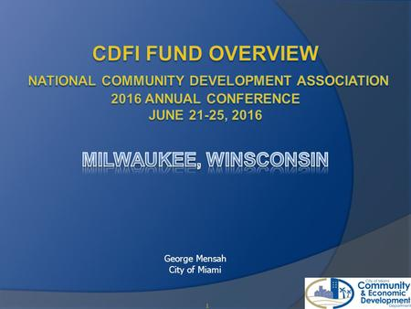 1 George Mensah City of Miami. Mission of the CDFI Fund 2 The mission of the CDFI Fund (the Fund) is to expand the capacity of financial institutions.