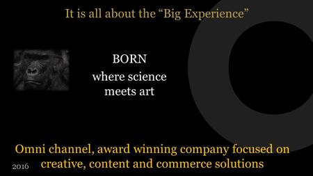 "It is all about the ""Big Experience"" Omni channel, award winning company focused on creative, content and commerce solutions 2016 BORN where science meets."