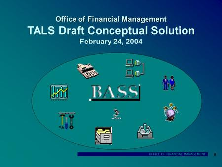 OFFICE OF FINANCIAL MANAGEMENT 0 Office of Financial Management Office of Financial Management TALS Draft Conceptual Solution February 24, 2004.