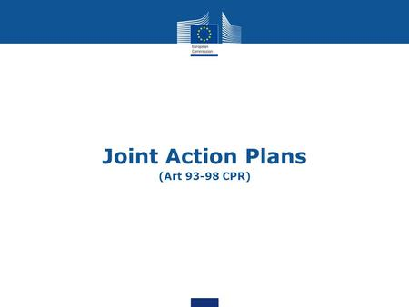 "Joint Action Plans (Art 93-98 CPR). 2 Purpose of the presentation Present the ""Joint Action Plan"", a potential approach on a management more focused on."