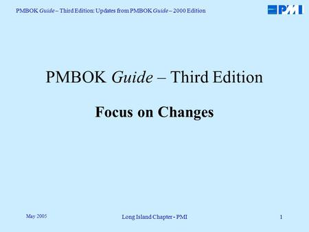 PMBOK Guide – Third Edition: Updates from PMBOK Guide – 2000 Edition Long Island Chapter - PMI1 May 2005 PMBOK Guide – Third Edition Focus on Changes.