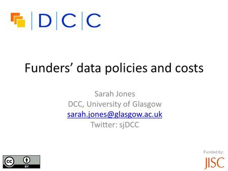 Funders' data policies and costs Sarah Jones DCC, University of Glasgow Twitter: sjDCC Funded by: