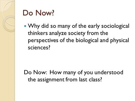 Do Now? Why did so many of the early sociological thinkers analyze society from the perspectives of the biological and physical sciences? Do Now: How many.