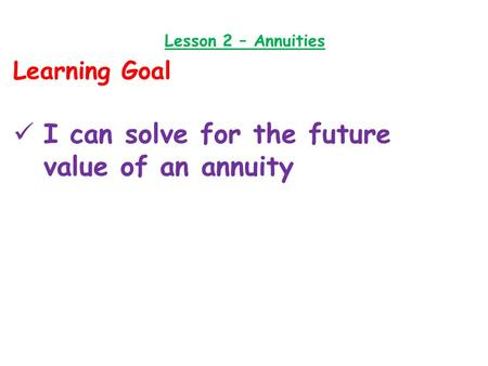 Lesson 2 – Annuities Learning Goal I can solve for the future value of an annuity.
