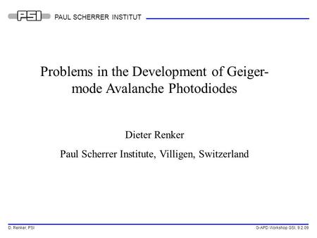 D. Renker, PSI G-APD Workshop GSI, 9.2.09 PAUL SCHERRER INSTITUT Problems in the Development of Geiger- mode Avalanche Photodiodes Dieter Renker Paul Scherrer.