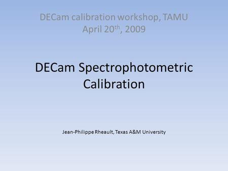 DECam Spectrophotometric Calibration DECam calibration workshop, TAMU April 20 th, 2009 Jean-Philippe Rheault, Texas A&M University.
