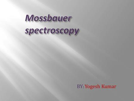 BY : Yogesh Kumar.  Mossbauer spectroscopy is more aptly described by its alternative name; NUCLEAR GAMMA RESONANCE SPECTROSCOPY.  Sometimes may be.