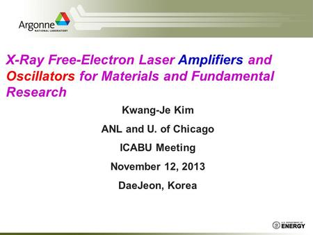 X-Ray Free-Electron Laser Amplifiers and Oscillators for Materials and Fundamental Research Kwang-Je Kim ANL and U. of Chicago ICABU Meeting November 12,