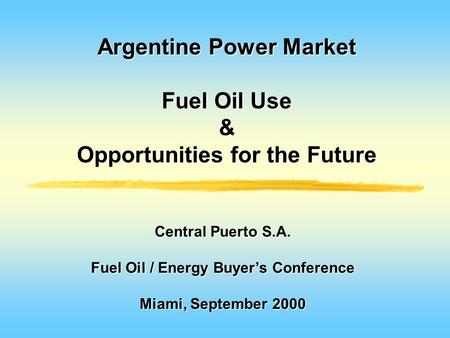 Argentine Power Market Fuel Oil Use & Opportunities for the Future Central Puerto S.A. Fuel Oil / Energy Buyer's Conference Miami, September 2000.
