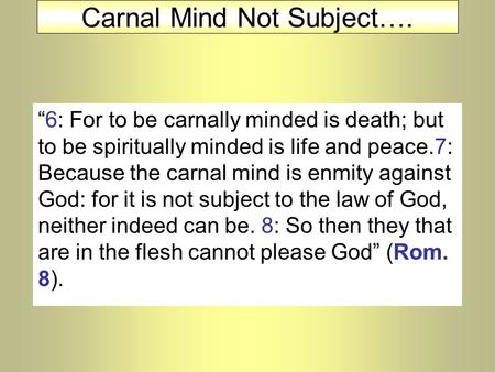 "Carnal Mind Not Subject…. ""6: For to be carnally minded is death; but to be spiritually minded is life and peace.7: Because the carnal mind is enmity against."