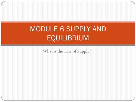 What is the Law of Supply? MODULE 6 SUPPLY AND EQUILIBRIUM.