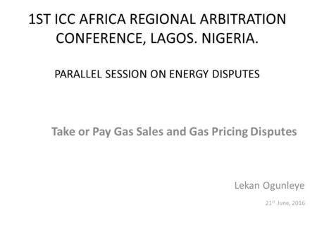 1ST ICC AFRICA REGIONAL ARBITRATION CONFERENCE, LAGOS. NIGERIA. PARALLEL SESSION ON ENERGY DISPUTES Take or Pay Gas Sales and Gas Pricing Disputes Lekan.