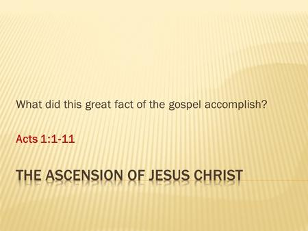 What did this great fact of the gospel accomplish? Acts 1:1-11.