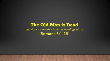 The Old Man is Dead therefore we are free from the bondage of sin Romans 6:1-18.