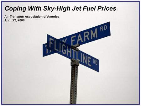 Coping With Sky-High Jet Fuel Prices Air Transport Association of America April 22, 2008.