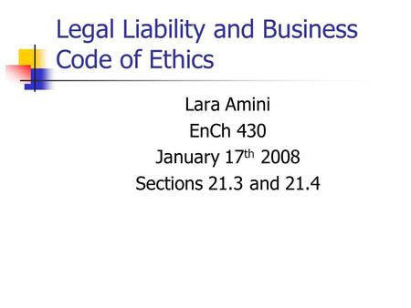 Legal Liability and Business Code of Ethics Lara Amini EnCh 430 January 17 th 2008 Sections 21.3 and 21.4.