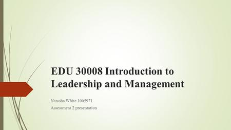 EDU 30008 Introduction to Leadership and Management Natasha White 1005971 Assessment 2 presentation.