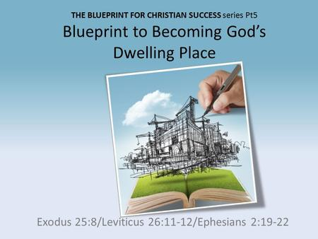 THE BLUEPRINT FOR CHRISTIAN SUCCESS series Pt5 Blueprint to Becoming God's Dwelling Place Exodus 25:8/Leviticus 26:11-12/Ephesians 2:19-22.