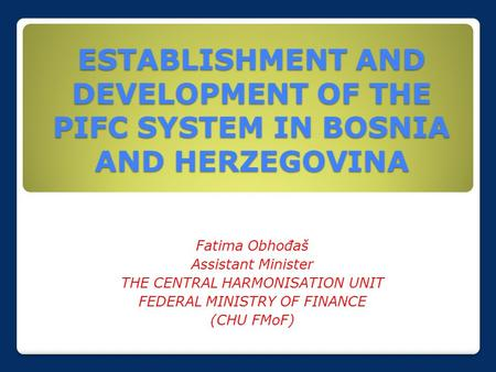 ESTABLISHMENT AND DEVELOPMENT OF THE PIFC SYSTEM IN BOSNIA AND HERZEGOVINA Fatima Obhođaš Assistant Minister THE CENTRAL HARMONISATION UNIT FEDERAL MINISTRY.