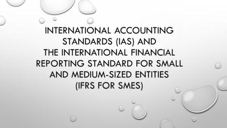 INTERNATIONAL ACCOUNTING STANDARDS (IAS) AND THE INTERNATIONAL FINANCIAL REPORTING STANDARD FOR SMALL AND MEDIUM-SIZED ENTITIES (IFRS FOR SMES)