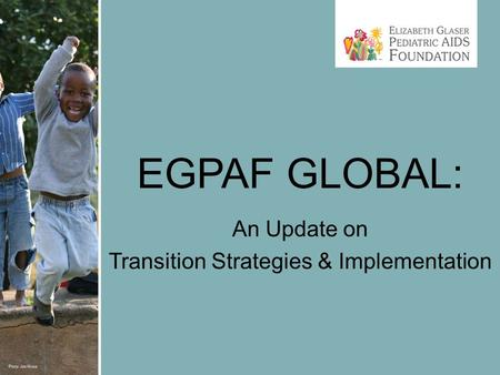 EGPAF GLOBAL: An Update on Transition Strategies & Implementation.