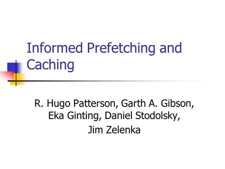 Informed Prefetching and Caching R. Hugo Patterson, Garth A. Gibson, Eka Ginting, Daniel Stodolsky, Jim Zelenka.