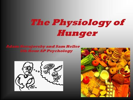 The Physiology of Hunger Adam Novajovsky and Sam Heller 5th Hour AP Psychology.