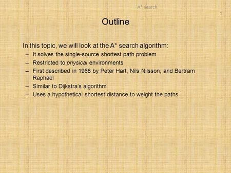 1 A* search Outline In this topic, we will look at the A* search algorithm: –It solves the single-source shortest path problem –Restricted to physical.
