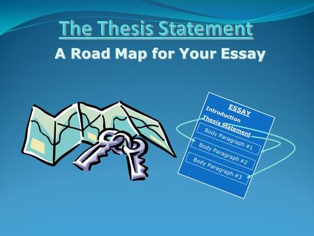 A Road Map for Your Essay ESSAY Introduction Thesis Statement Body Paragraph #1 Body Paragraph #2 Body Paragraph #3.