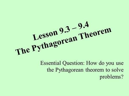 Lesson 9.3 – 9.4 The Pythagorean Theorem Essential Question: How do you use the Pythagorean theorem to solve problems?