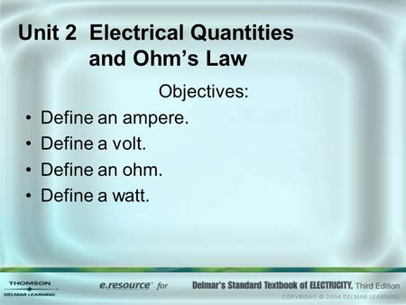 Unit 2 Electrical Quantities and Ohm's Law Objectives: Define an ampere. Define a volt. Define an ohm. Define a watt.