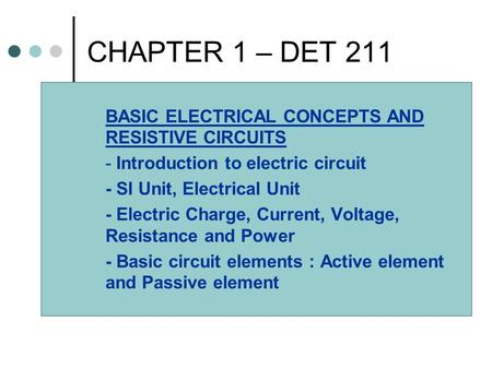 CHAPTER 1 – DET 211 BASIC ELECTRICAL CONCEPTS AND RESISTIVE CIRCUITS - Introduction to electric circuit - SI Unit, Electrical Unit - Electric Charge, Current,