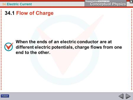 34 Electric Current When the ends of an electric conductor are at different electric potentials, charge flows from one end to the other. 34.1 Flow of Charge.