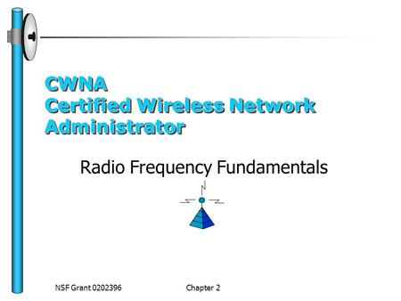 NSF Grant 0202396 Chapter 2 CWNA Certified Wireless Network Administrator Radio Frequency Fundamentals.
