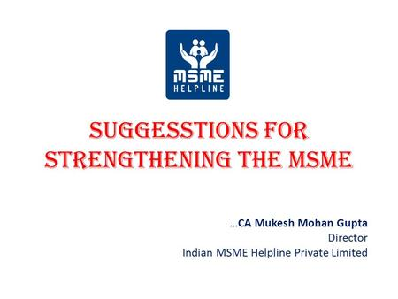 SUGGESSTIONS FOR STRENGTHENING THE MSME …CA Mukesh Mohan Gupta Director Indian MSME Helpline Private Limited.