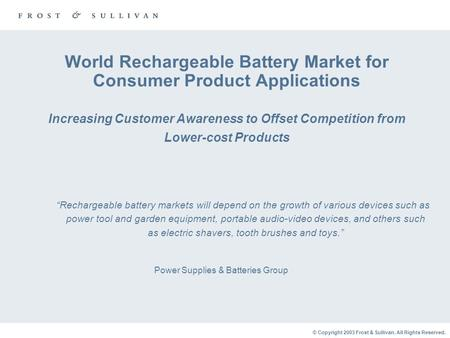 © Copyright 2003 Frost & Sullivan. All Rights Reserved. World Rechargeable Battery Market for Consumer Product Applications Increasing Customer Awareness.