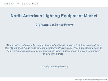 © Copyright 2004 Frost & Sullivan. All Rights Reserved. North American Lighting Equipment Market Lighting to a Better Future Building Technologies Group.