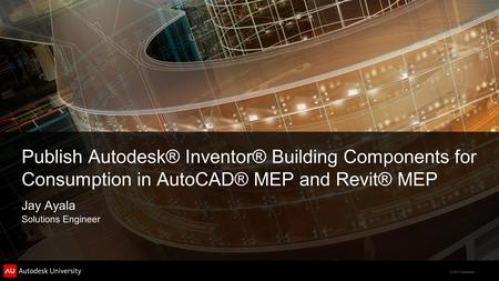 © 2011 Autodesk Publish Autodesk® Inventor® Building Components for Consumption in AutoCAD® MEP and Revit® MEP Jay Ayala Solutions Engineer.